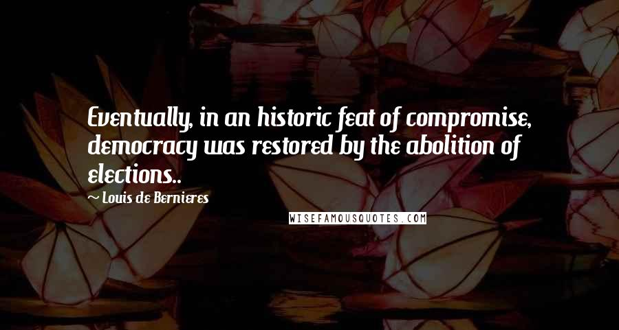 Louis De Bernieres quotes: Eventually, in an historic feat of compromise, democracy was restored by the abolition of elections..