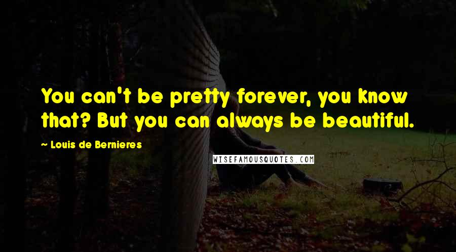 Louis De Bernieres quotes: You can't be pretty forever, you know that? But you can always be beautiful.