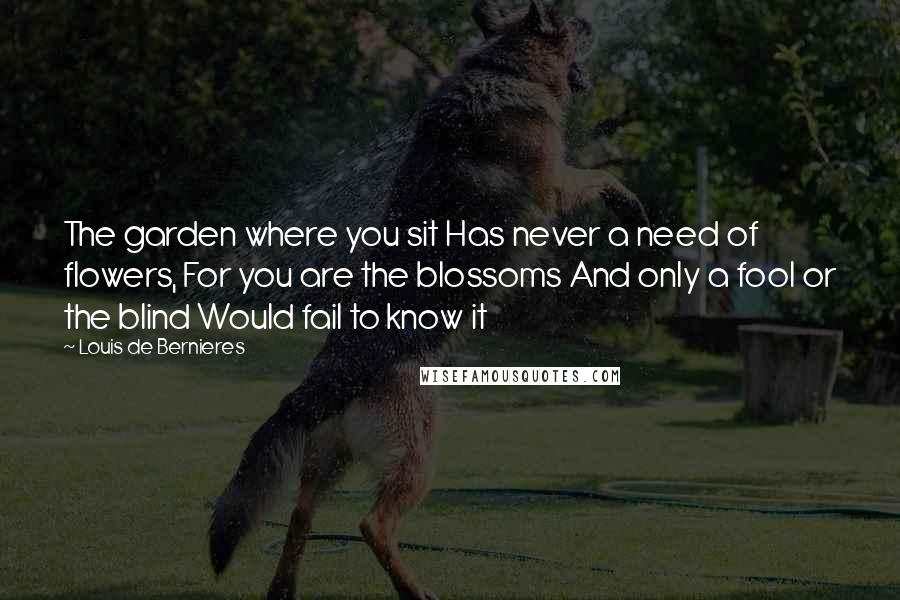 Louis De Bernieres quotes: The garden where you sit Has never a need of flowers, For you are the blossoms And only a fool or the blind Would fail to know it