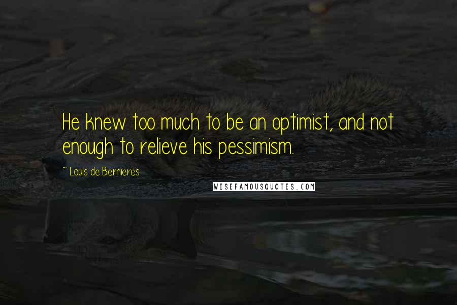Louis De Bernieres quotes: He knew too much to be an optimist, and not enough to relieve his pessimism.