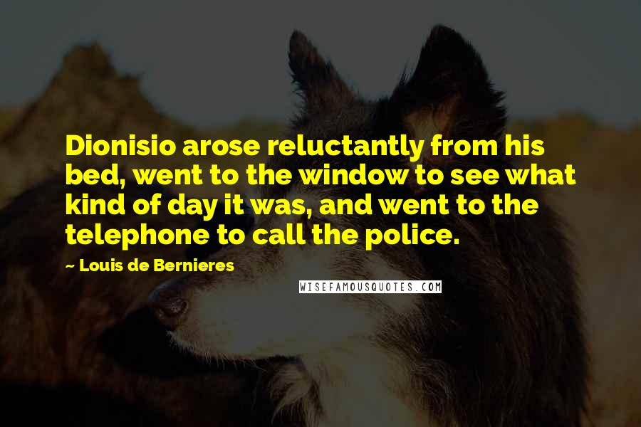 Louis De Bernieres quotes: Dionisio arose reluctantly from his bed, went to the window to see what kind of day it was, and went to the telephone to call the police.