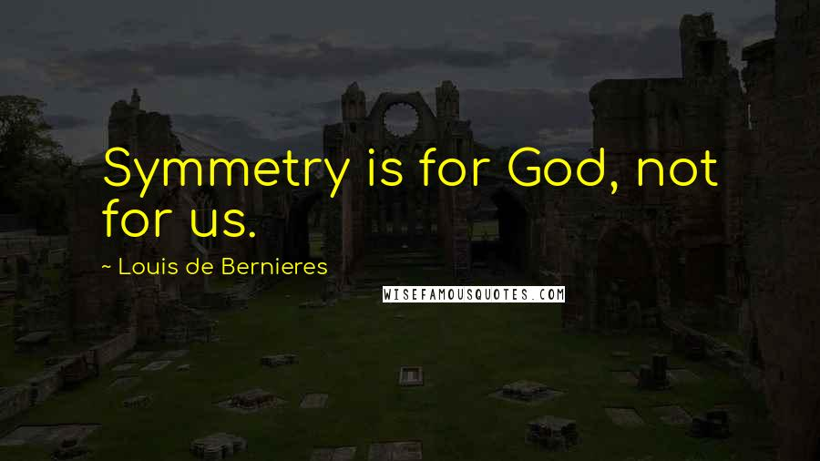Louis De Bernieres quotes: Symmetry is for God, not for us.