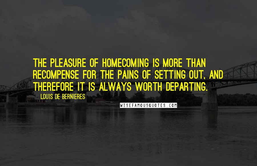 Louis De Bernieres quotes: The pleasure of homecoming is more than recompense for the pains of setting out, and therefore it is always worth departing.