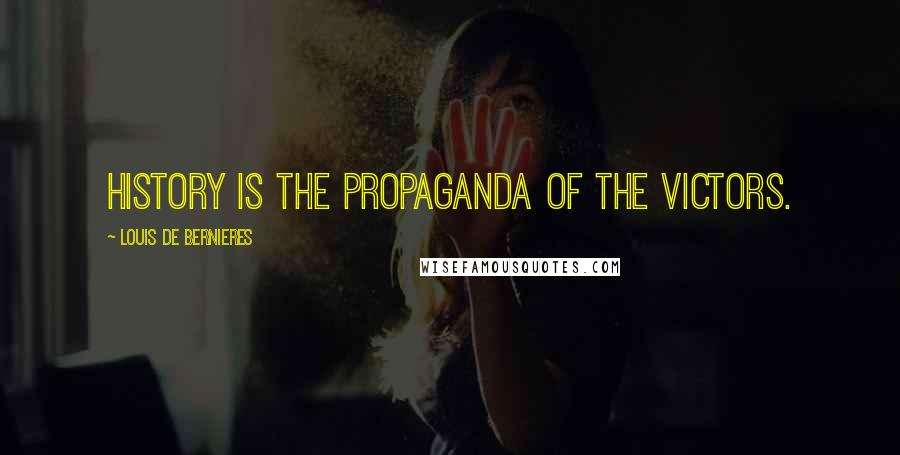 Louis De Bernieres quotes: History is the propaganda of the victors.