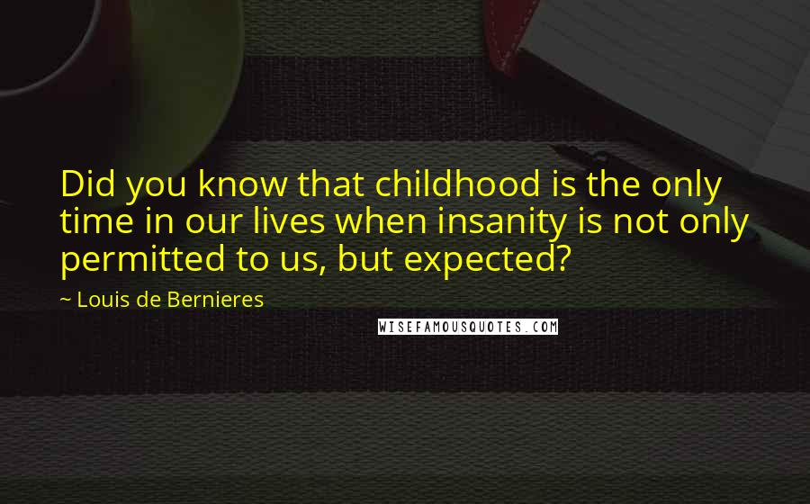 Louis De Bernieres quotes: Did you know that childhood is the only time in our lives when insanity is not only permitted to us, but expected?