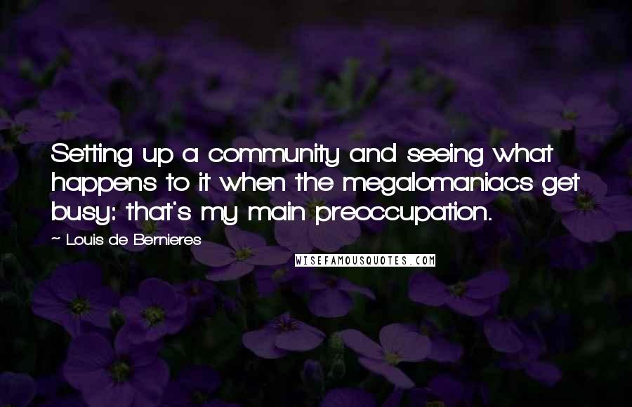 Louis De Bernieres quotes: Setting up a community and seeing what happens to it when the megalomaniacs get busy: that's my main preoccupation.