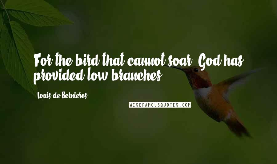 Louis De Bernieres quotes: For the bird that cannot soar, God has provided low branches.
