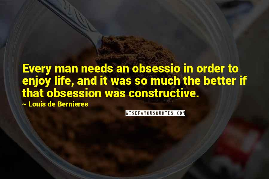 Louis De Bernieres quotes: Every man needs an obsessio in order to enjoy life, and it was so much the better if that obsession was constructive.