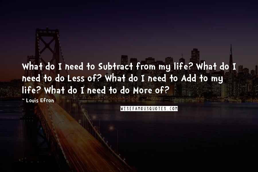 Louis Efron quotes: What do I need to Subtract from my life? What do I need to do Less of? What do I need to Add to my life? What do I need