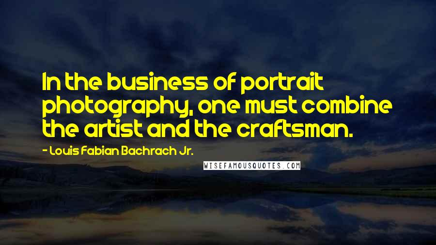 Louis Fabian Bachrach Jr. quotes: In the business of portrait photography, one must combine the artist and the craftsman.