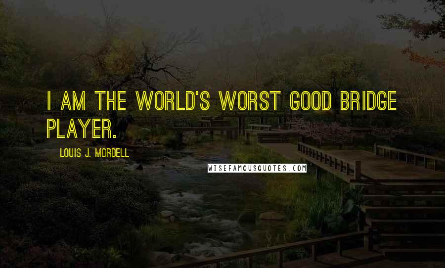 Louis J. Mordell quotes: I am the world's worst good bridge player.