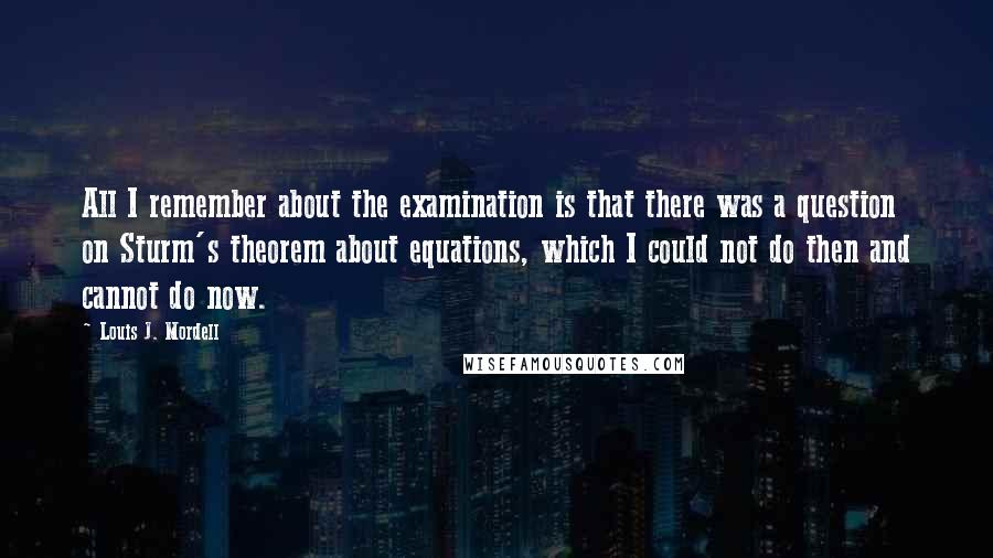 Louis J. Mordell quotes: All I remember about the examination is that there was a question on Sturm's theorem about equations, which I could not do then and cannot do now.