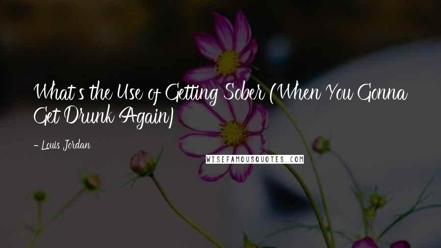 Louis Jordan quotes: What's the Use of Getting Sober (When You Gonna Get Drunk Again)
