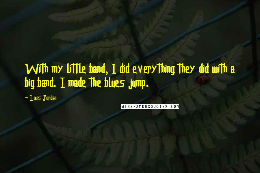 Louis Jordan quotes: With my little band, I did everything they did with a big band. I made the blues jump.