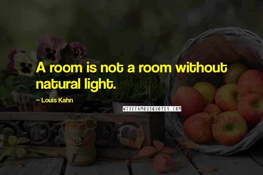 Louis Kahn quotes: A room is not a room without natural light.