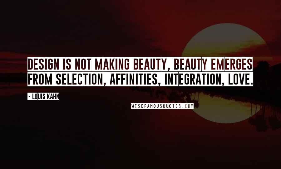 Louis Kahn quotes: Design is not making beauty, beauty emerges from selection, affinities, integration, love.
