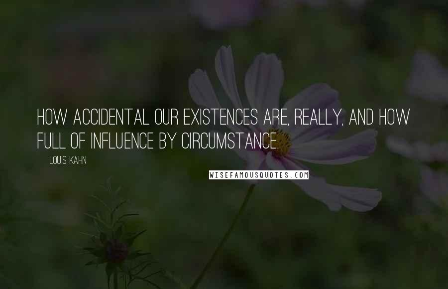 Louis Kahn quotes: How accidental our existences are, really, and how full of influence by circumstance.