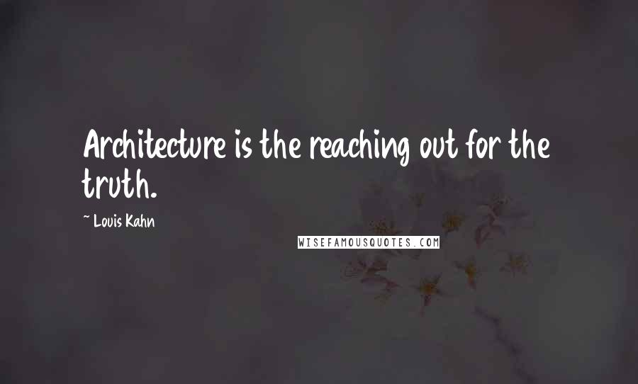 Louis Kahn quotes: Architecture is the reaching out for the truth.