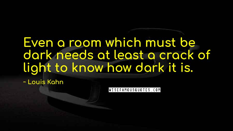 Louis Kahn quotes: Even a room which must be dark needs at least a crack of light to know how dark it is.