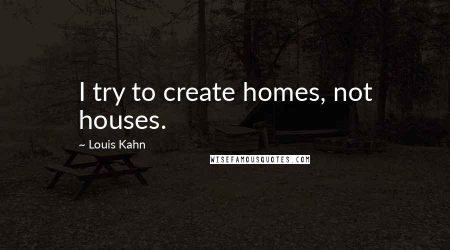Louis Kahn quotes: I try to create homes, not houses.
