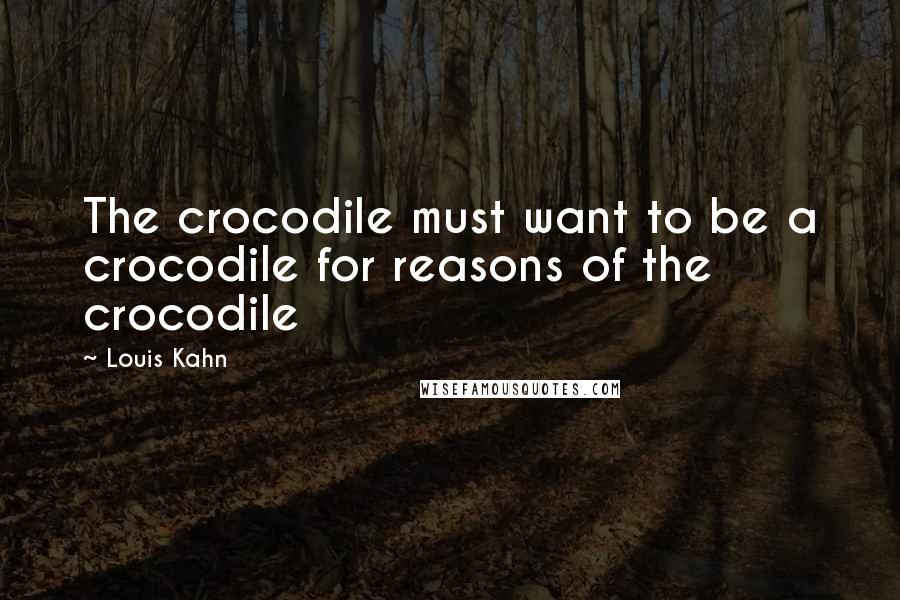 Louis Kahn quotes: The crocodile must want to be a crocodile for reasons of the crocodile