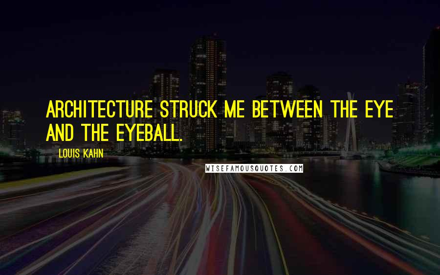 Louis Kahn quotes: Architecture struck me between the eye and the eyeball.