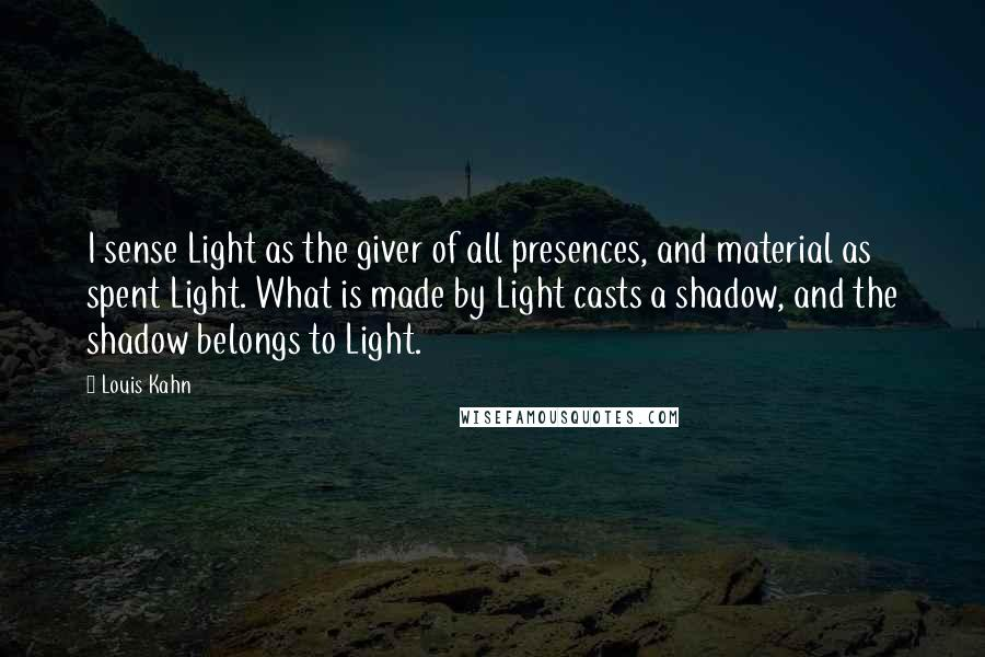Louis Kahn quotes: I sense Light as the giver of all presences, and material as spent Light. What is made by Light casts a shadow, and the shadow belongs to Light.