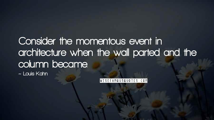 Louis Kahn quotes: Consider the momentous event in architecture when the wall parted and the column became.