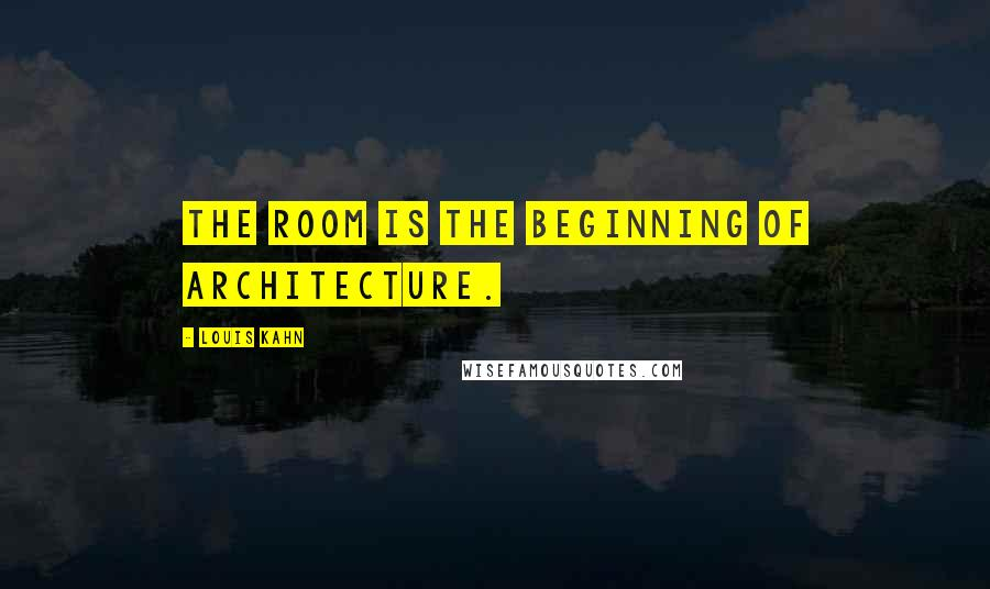 Louis Kahn quotes: The room is the beginning of architecture.