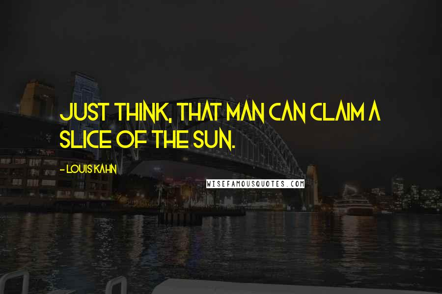 Louis Kahn quotes: Just think, that man can claim a slice of the sun.