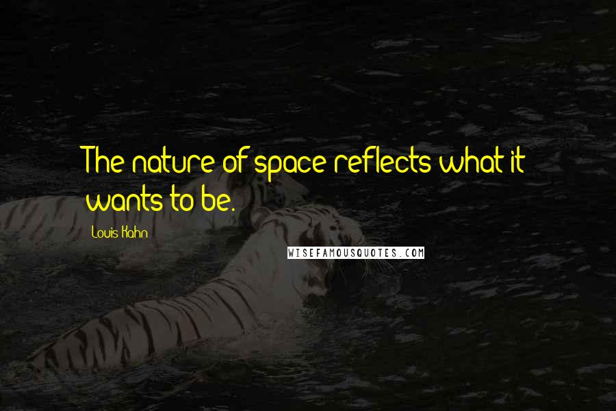 Louis Kahn quotes: The nature of space reflects what it wants to be.