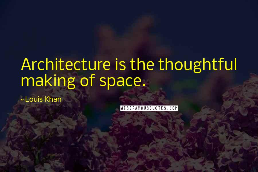 Louis Khan quotes: Architecture is the thoughtful making of space.