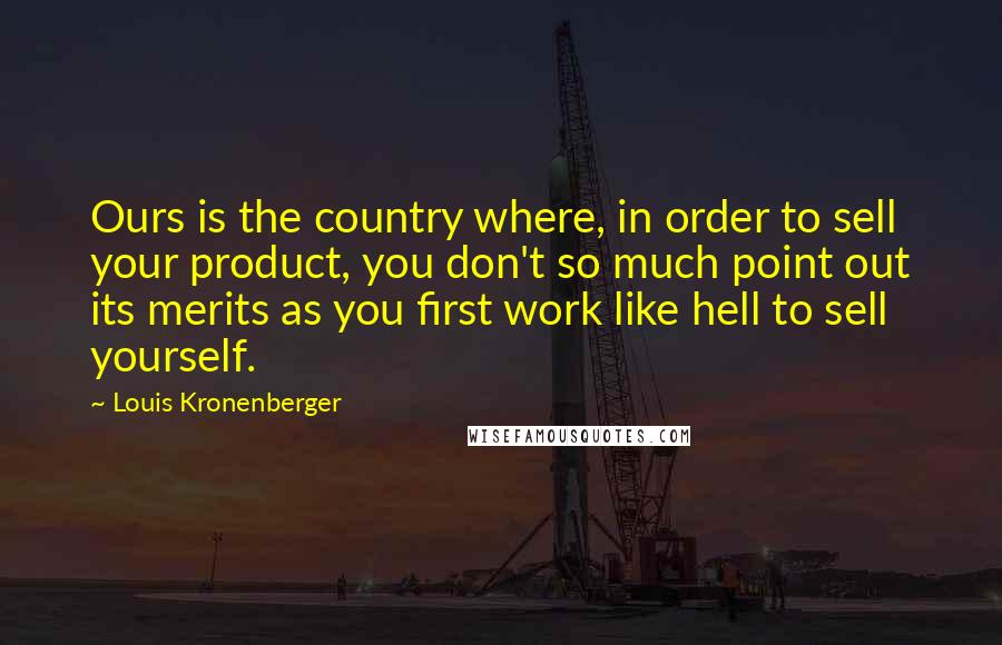 Louis Kronenberger quotes: Ours is the country where, in order to sell your product, you don't so much point out its merits as you first work like hell to sell yourself.