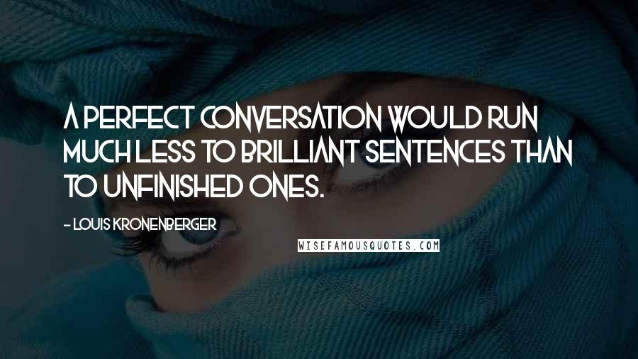 Louis Kronenberger quotes: A perfect conversation would run much less to brilliant sentences than to unfinished ones.