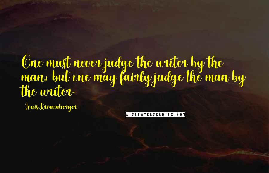 Louis Kronenberger quotes: One must never judge the writer by the man; but one may fairly judge the man by the writer.