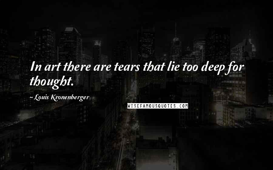 Louis Kronenberger quotes: In art there are tears that lie too deep for thought.