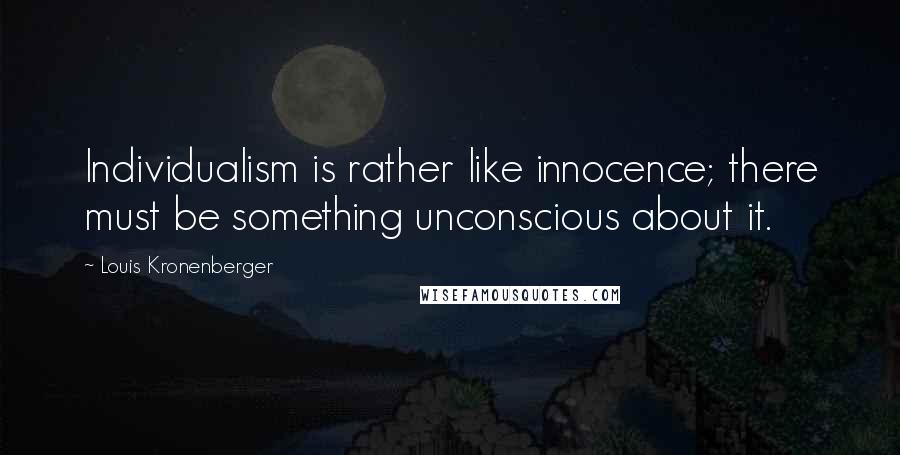 Louis Kronenberger quotes: Individualism is rather like innocence; there must be something unconscious about it.