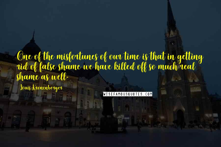 Louis Kronenberger quotes: One of the misfortunes of our time is that in getting rid of false shame we have killed off so much real shame as well.