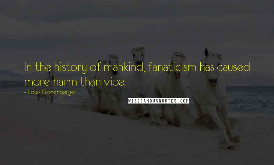 Louis Kronenberger quotes: In the history of mankind, fanaticism has caused more harm than vice.