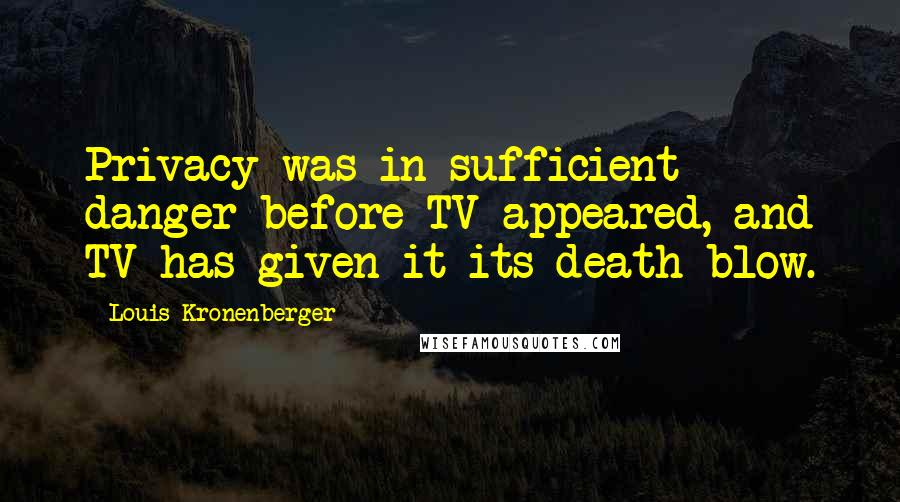 Louis Kronenberger quotes: Privacy was in sufficient danger before TV appeared, and TV has given it its death blow.