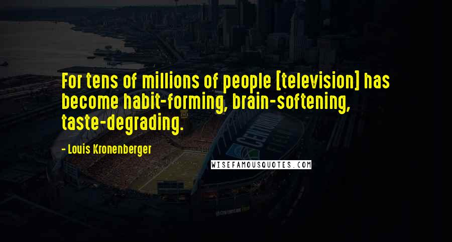 Louis Kronenberger quotes: For tens of millions of people [television] has become habit-forming, brain-softening, taste-degrading.