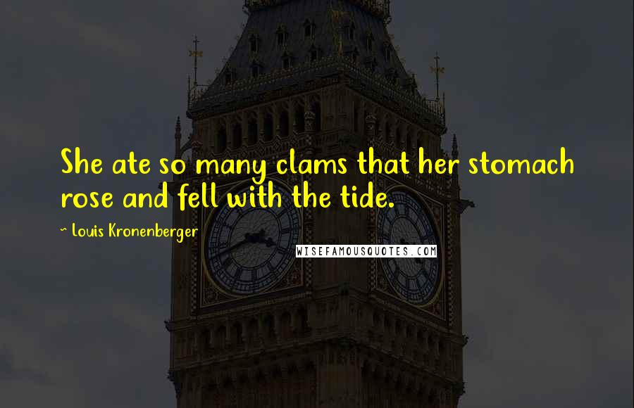 Louis Kronenberger quotes: She ate so many clams that her stomach rose and fell with the tide.