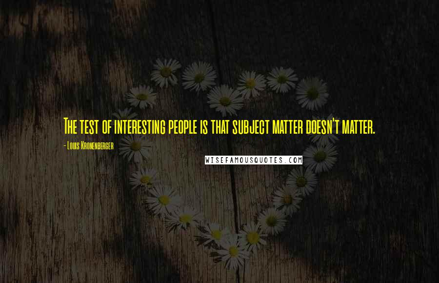 Louis Kronenberger quotes: The test of interesting people is that subject matter doesn't matter.
