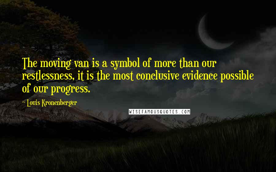 Louis Kronenberger quotes: The moving van is a symbol of more than our restlessness, it is the most conclusive evidence possible of our progress.