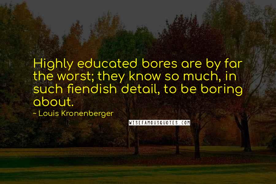 Louis Kronenberger quotes: Highly educated bores are by far the worst; they know so much, in such fiendish detail, to be boring about.