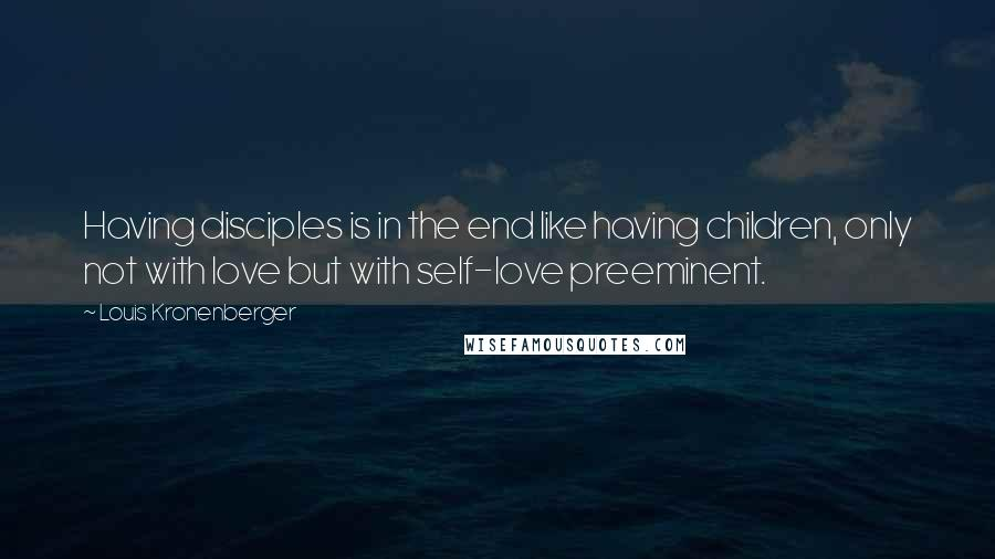 Louis Kronenberger quotes: Having disciples is in the end like having children, only not with love but with self-love preeminent.