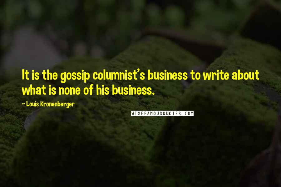 Louis Kronenberger quotes: It is the gossip columnist's business to write about what is none of his business.