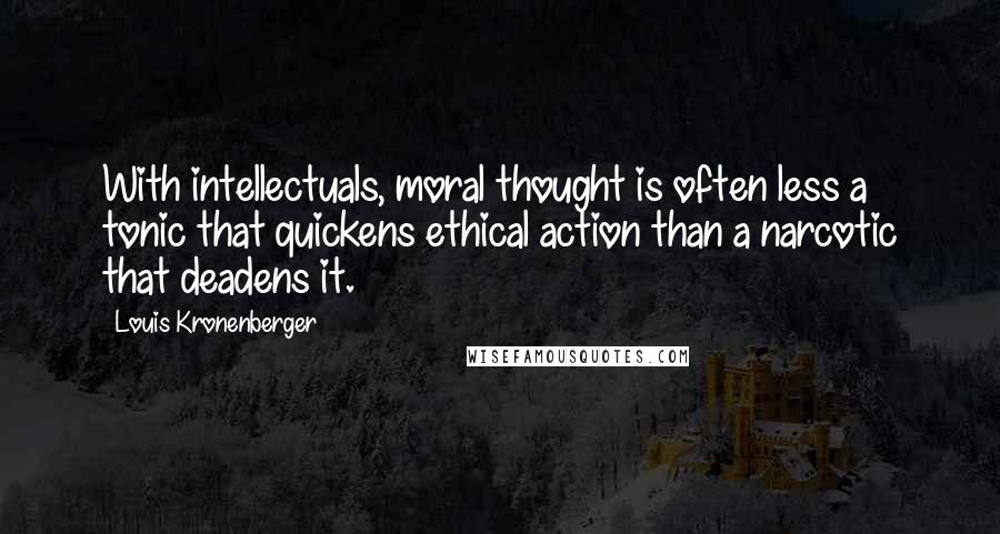 Louis Kronenberger quotes: With intellectuals, moral thought is often less a tonic that quickens ethical action than a narcotic that deadens it.
