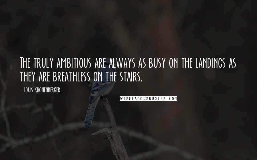Louis Kronenberger quotes: The truly ambitious are always as busy on the landings as they are breathless on the stairs.