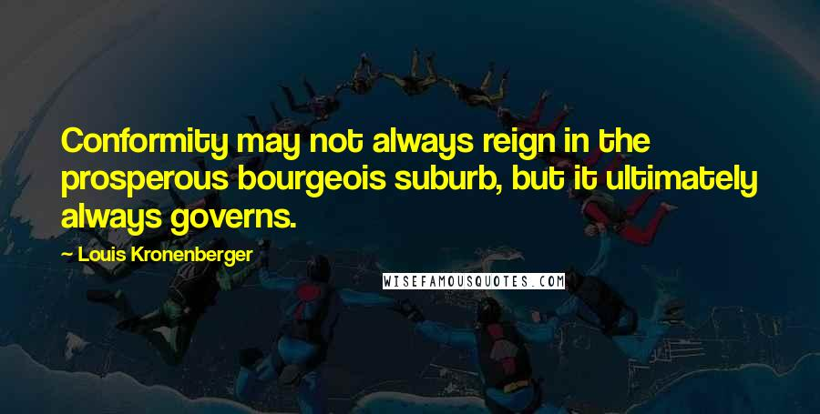 Louis Kronenberger quotes: Conformity may not always reign in the prosperous bourgeois suburb, but it ultimately always governs.